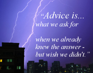 Advice is what we ask for when we already knew the answer - but wish we didn't