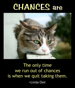 Chances Are - the only time we run out of chances is when we quit taking them