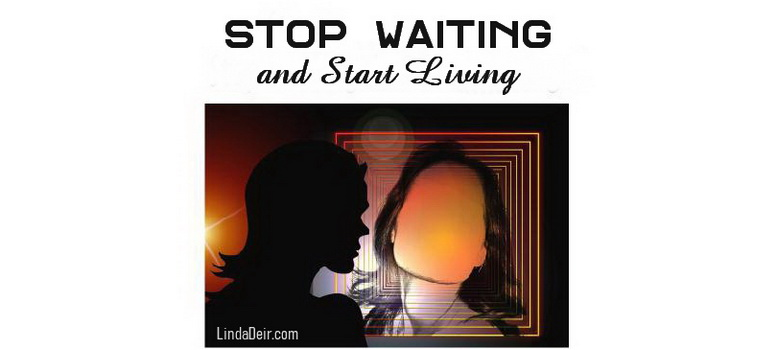 Stop Waiting and Start Living