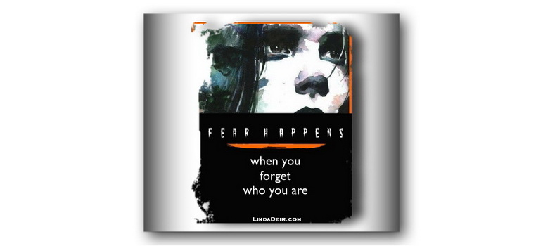 Fear Happens When You Forget Who You Are
